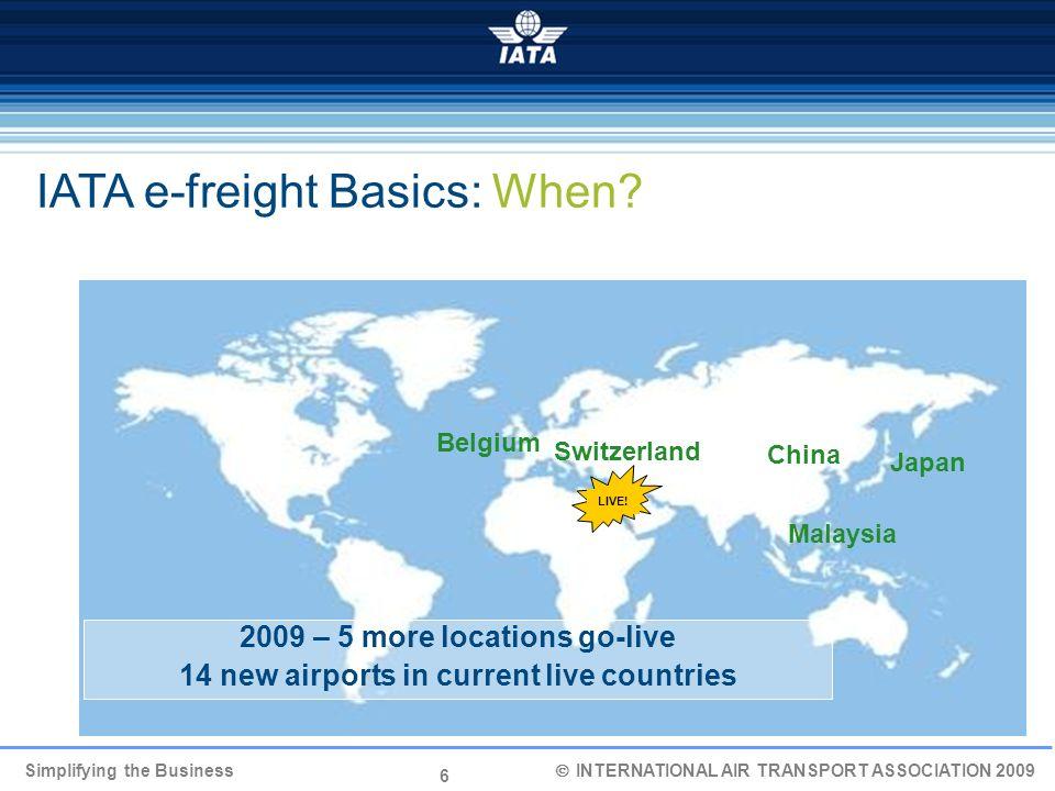 6 Simplifying the Business INTERNATIONAL AIR TRANSPORT ASSOCIATION 2009 IATA e-freight Basics: When? Malaysia Switzerland China 2009 – 5 more location