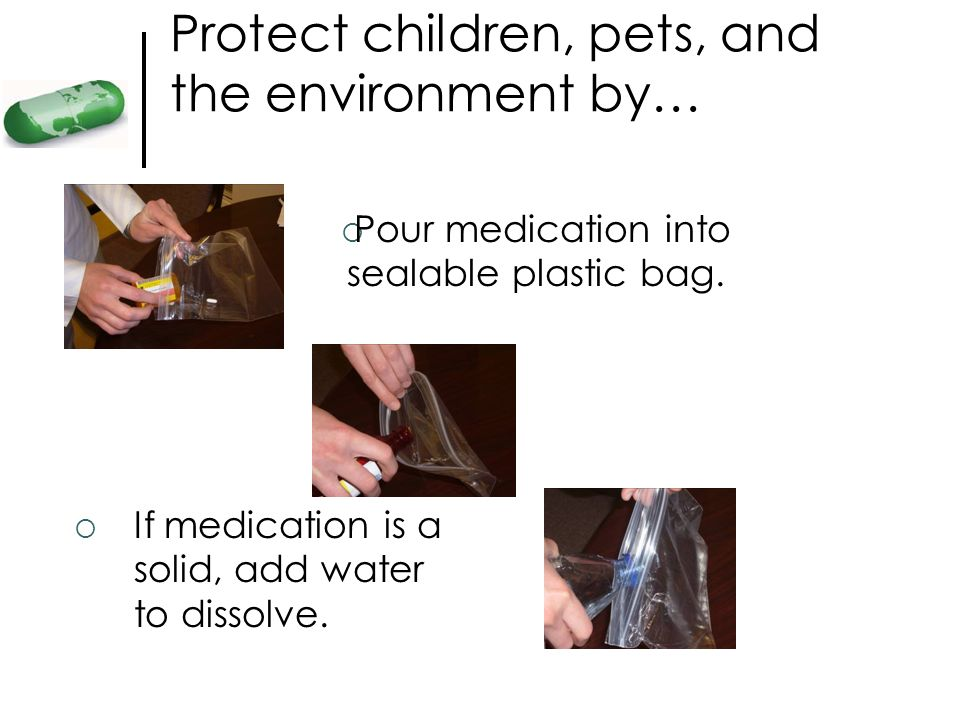 Protect children, pets, and the environment by… If medication is a solid, add water to dissolve. Pour medication into sealable plastic bag.