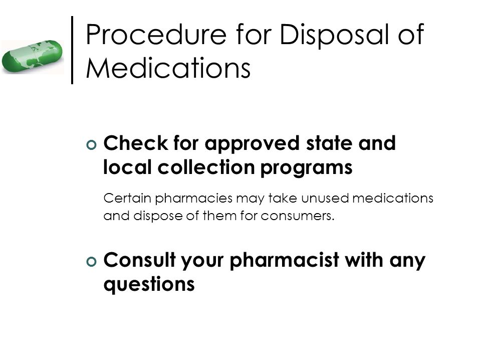 Procedure for Disposal of Medications Check for approved state and local collection programs Certain pharmacies may take unused medications and dispos