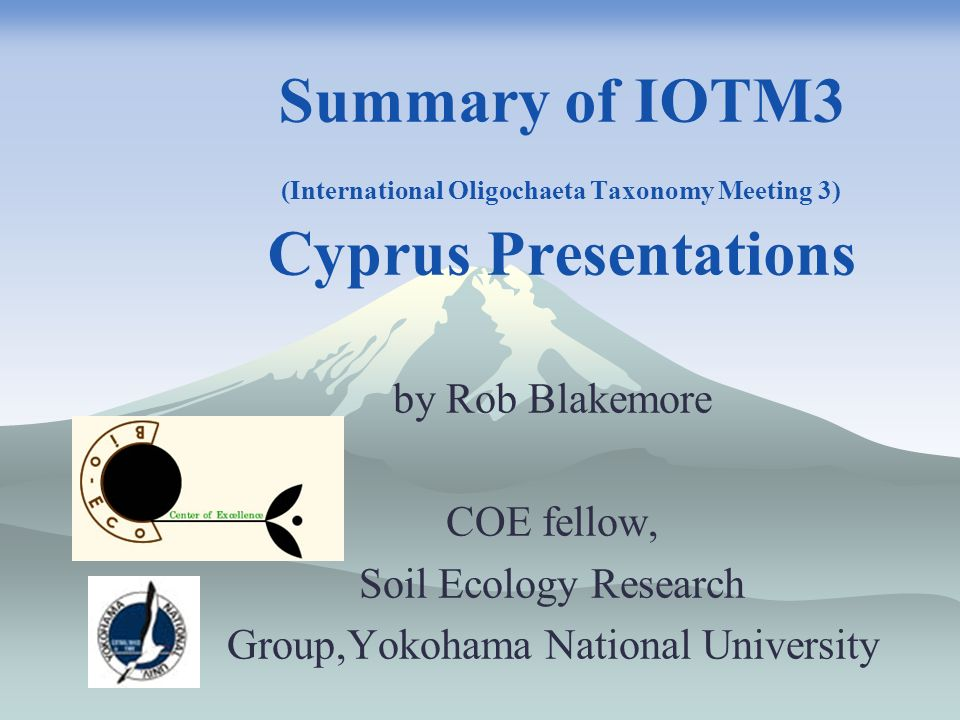 Summary of IOTM3 (International Oligochaeta Taxonomy Meeting 3) Cyprus Presentations by Rob Blakemore COE fellow, Soil Ecology Research Group,Yokohama