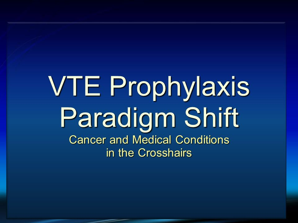 VTE and Cancer VTE Prophylaxis Paradigm Shift Cancer and Medical Conditions in the Crosshairs