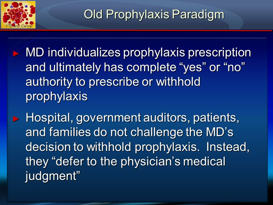 VTE and Cancer Old Prophylaxis Paradigm MD individualizes prophylaxis prescription and ultimately has complete yes or no authority to prescribe or wit