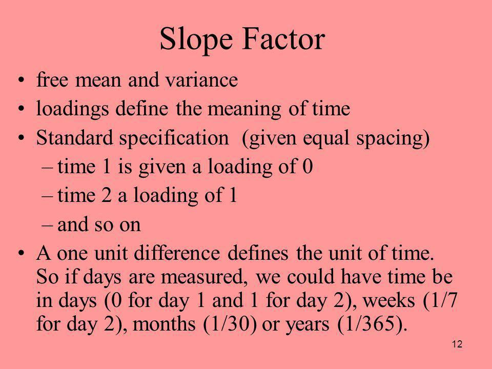12 Slope Factor free mean and variance loadings define the meaning of time Standard specification (given equal spacing) –time 1 is given a loading of