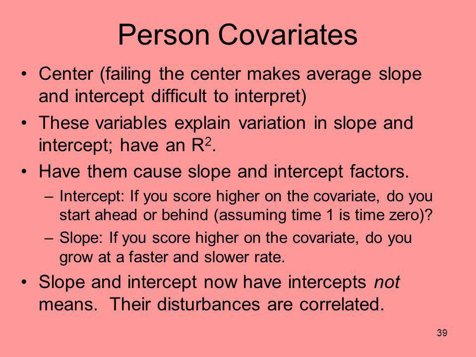 39 Person Covariates Center (failing the center makes average slope and intercept difficult to interpret) These variables explain variation in slope a