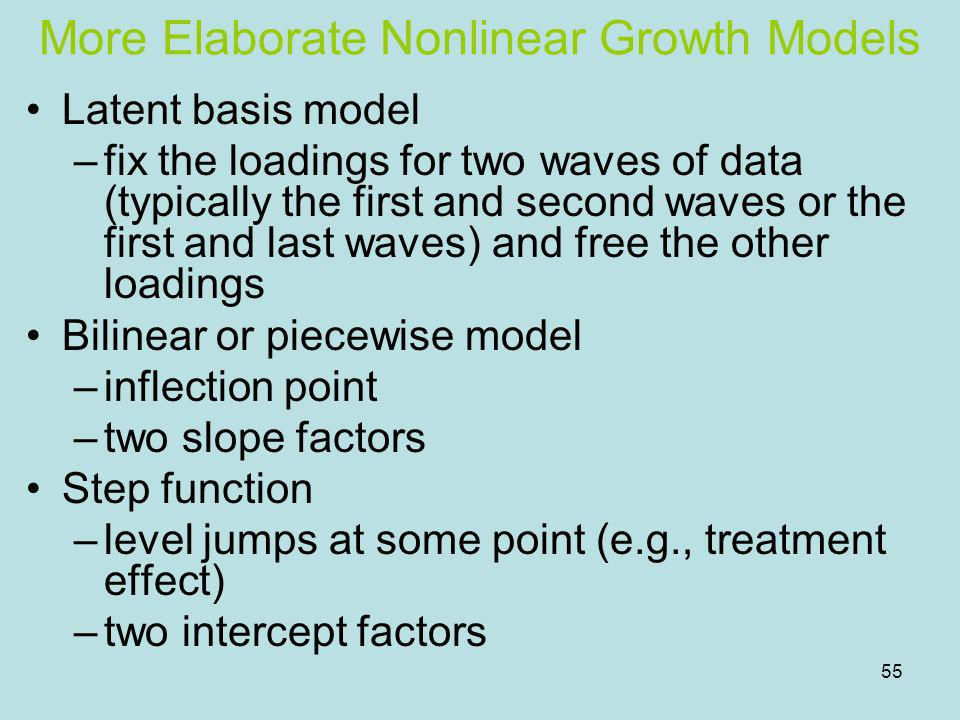55 More Elaborate Nonlinear Growth Models Latent basis model –fix the loadings for two waves of data (typically the first and second waves or the firs