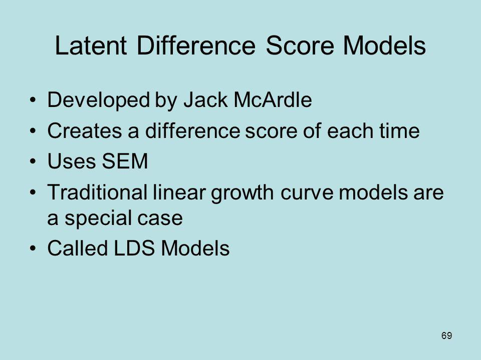 69 Latent Difference Score Models Developed by Jack McArdle Creates a difference score of each time Uses SEM Traditional linear growth curve models ar
