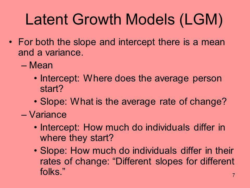 7 Latent Growth Models (LGM) For both the slope and intercept there is a mean and a variance. –Mean Intercept: Where does the average person start? Sl