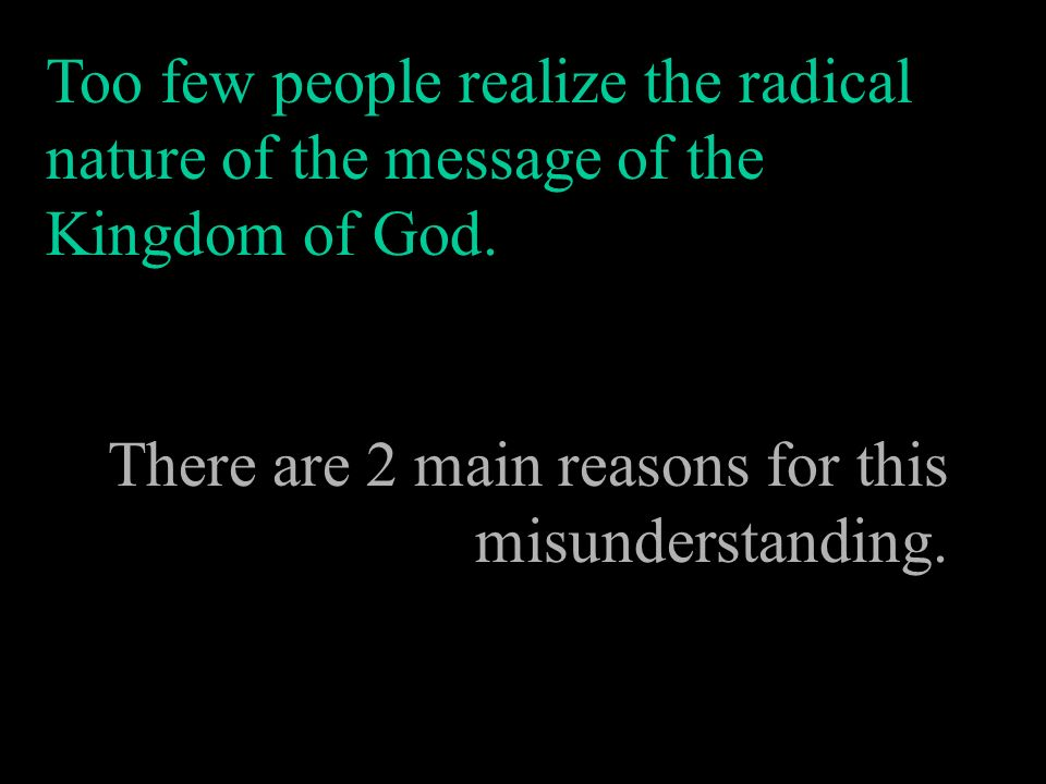 Too few people realize the radical nature of the message of the Kingdom of God. There are 2 main reasons for this misunderstanding.
