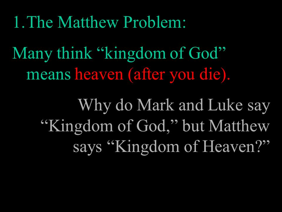 1.The Matthew Problem: Many think kingdom of God means heaven (after you die). Why do Mark and Luke say Kingdom of God, but Matthew says Kingdom of He