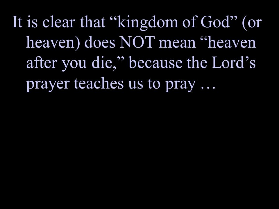 It is clear that kingdom of God (or heaven) does NOT mean heaven after you die, because the Lords prayer teaches us to pray …