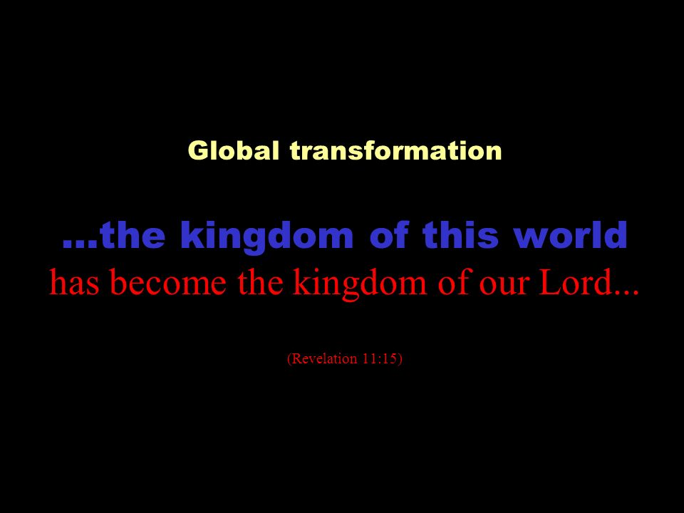 Global transformation …the kingdom of this world has become the kingdom of our Lord... (Revelation 11:15)