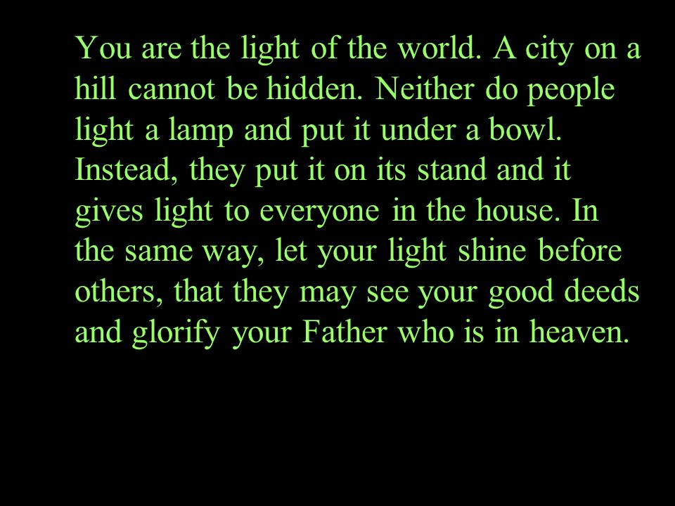You are the light of the world. A city on a hill cannot be hidden. Neither do people light a lamp and put it under a bowl. Instead, they put it on its