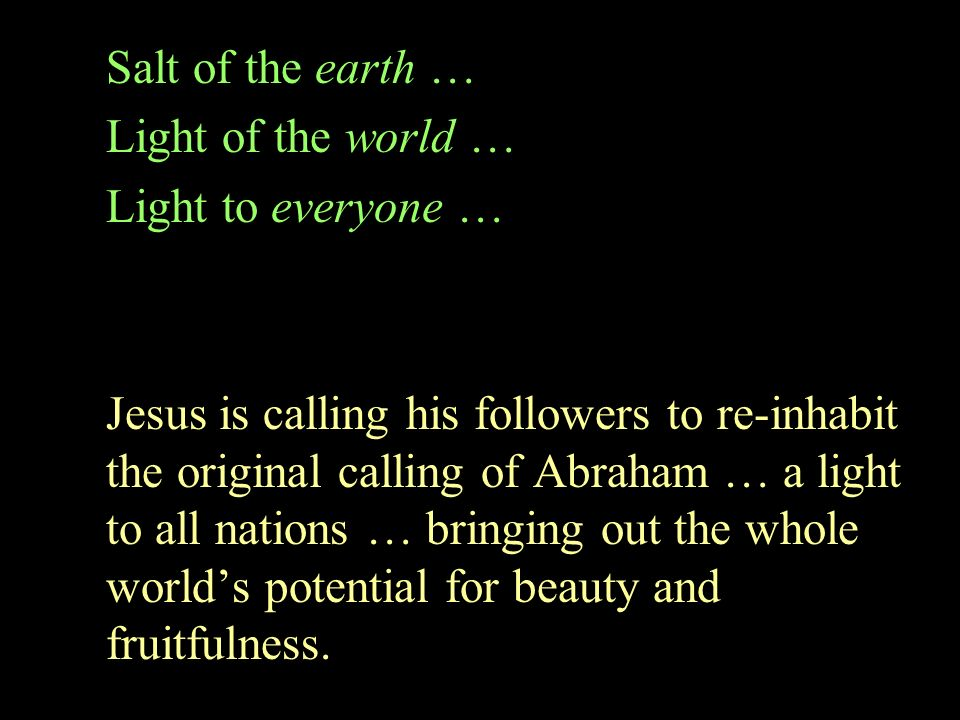 Salt of the earth … Light of the world … Light to everyone … Jesus is calling his followers to re-inhabit the original calling of Abraham … a light to