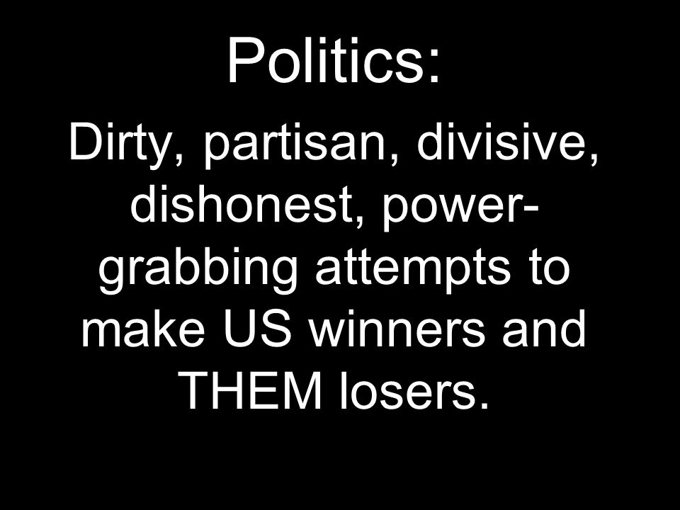 Politics: Dirty, partisan, divisive, dishonest, power- grabbing attempts to make US winners and THEM losers.