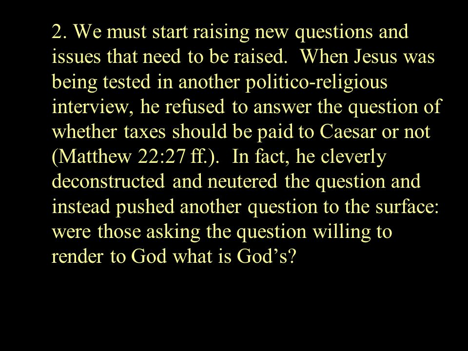 2. We must start raising new questions and issues that need to be raised. When Jesus was being tested in another politico-religious interview, he refu