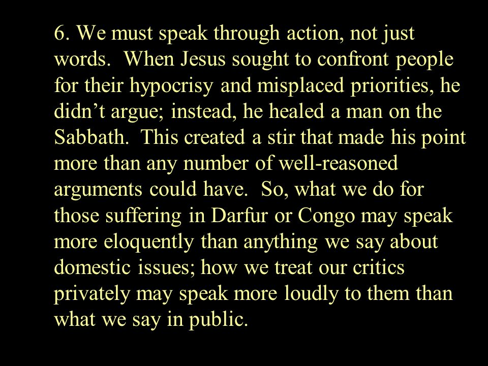 6. We must speak through action, not just words. When Jesus sought to confront people for their hypocrisy and misplaced priorities, he didnt argue; in
