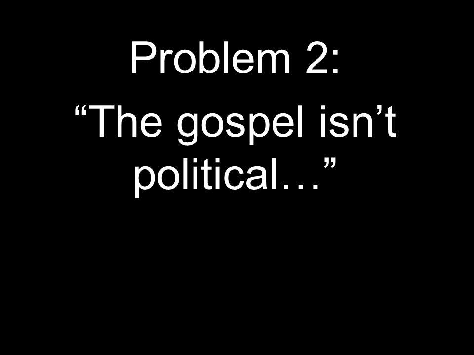 Problem 2: The gospel isnt political…