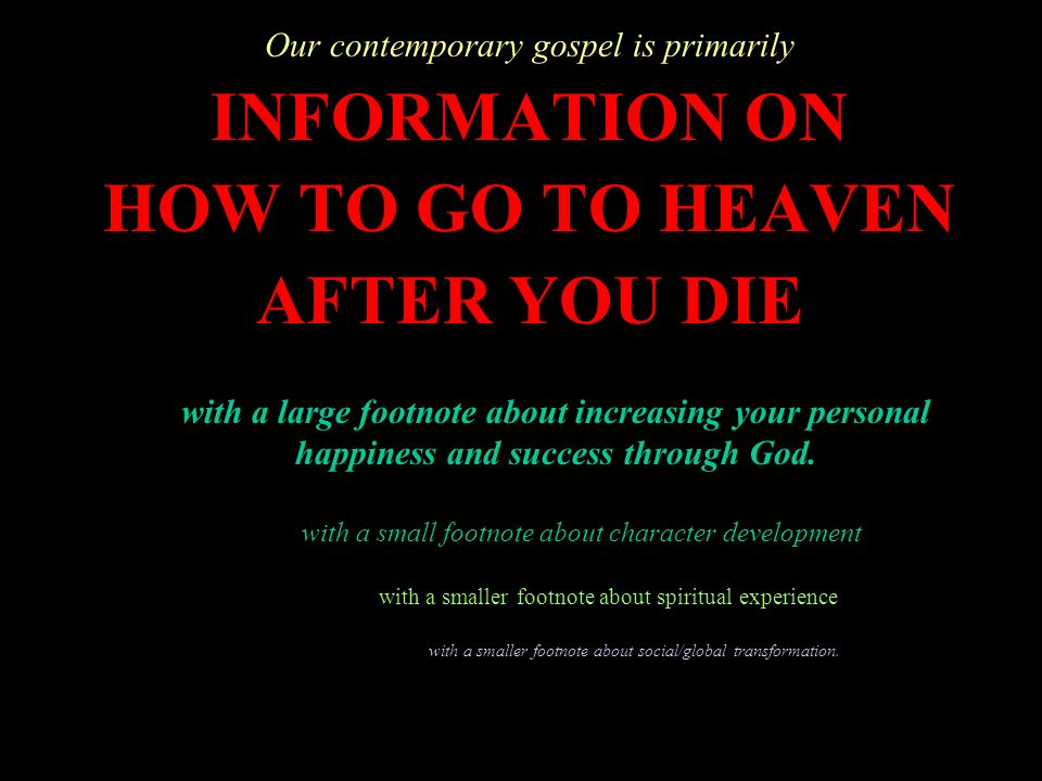 Our contemporary gospel is primarily INFORMATION ON HOW TO GO TO HEAVEN AFTER YOU DIE with a large footnote about increasing your personal happiness a