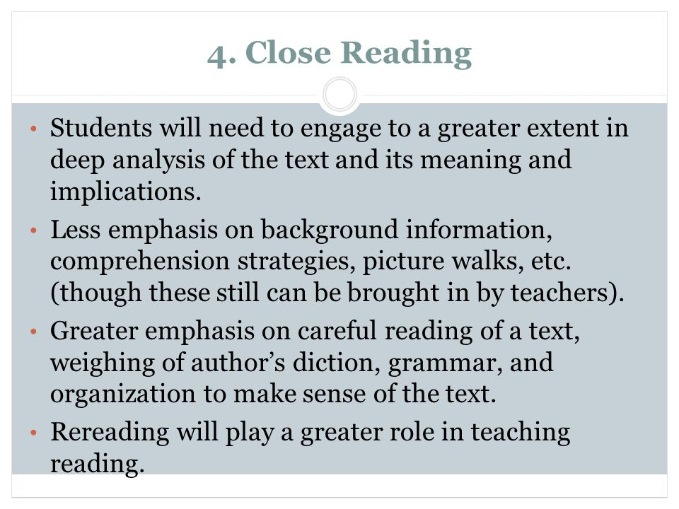4. Close Reading Students will need to engage to a greater extent in deep analysis of the text and its meaning and implications. Less emphasis on back