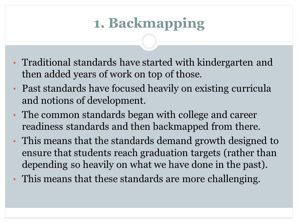 1. Backmapping Traditional standards have started with kindergarten and then added years of work on top of those. Past standards have focused heavily