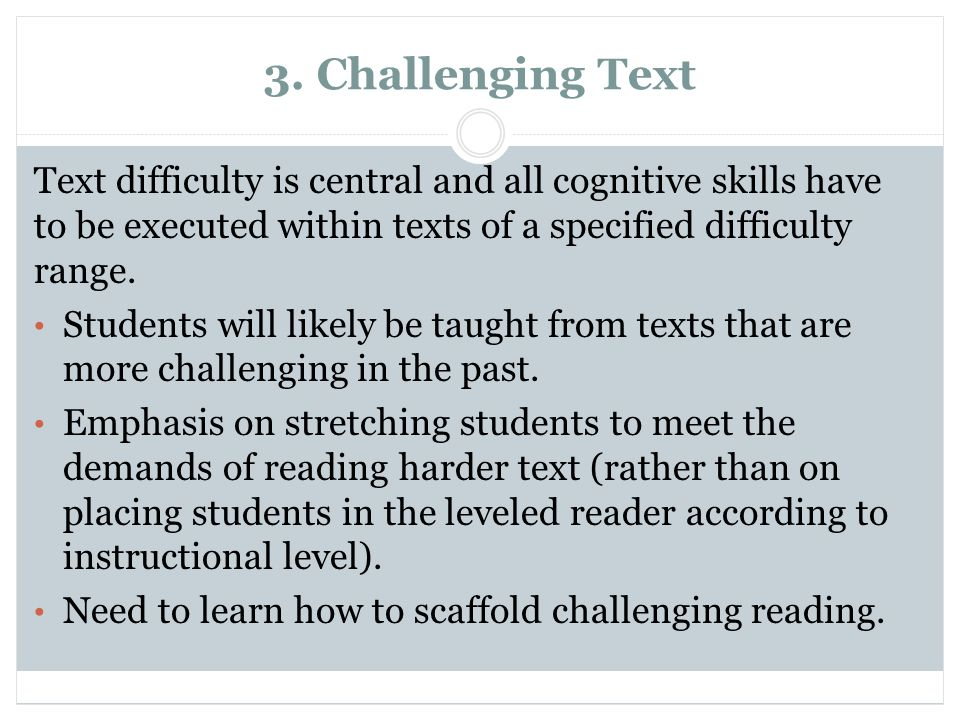 3. Challenging Text Text difficulty is central and all cognitive skills have to be executed within texts of a specified difficulty range. Students wil