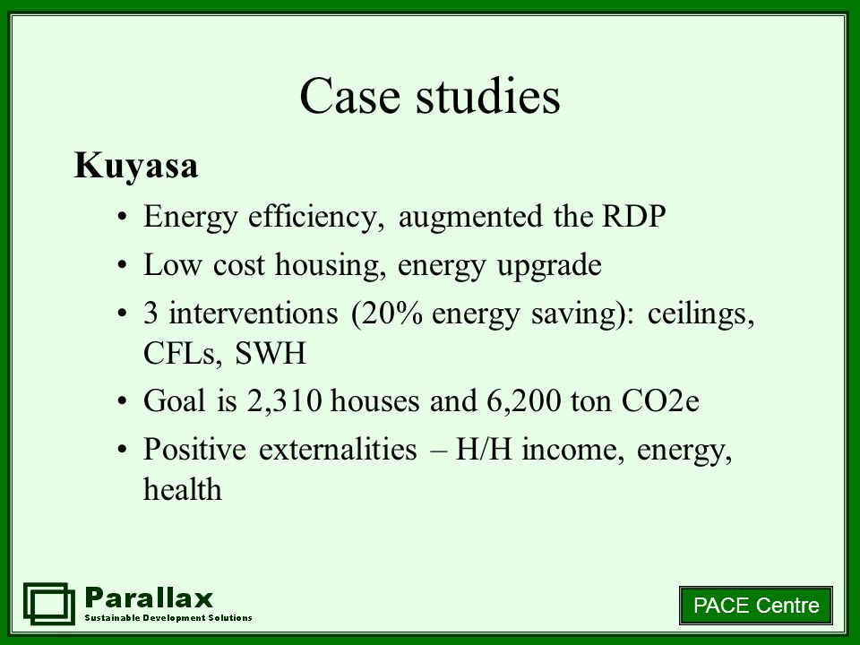 PACE Centre Case studies Kuyasa Energy efficiency, augmented the RDP Low cost housing, energy upgrade 3 interventions (20% energy saving): ceilings, CFLs, SWH Goal is 2,310 houses and 6,200 ton CO2e Positive externalities – H/H income, energy, health