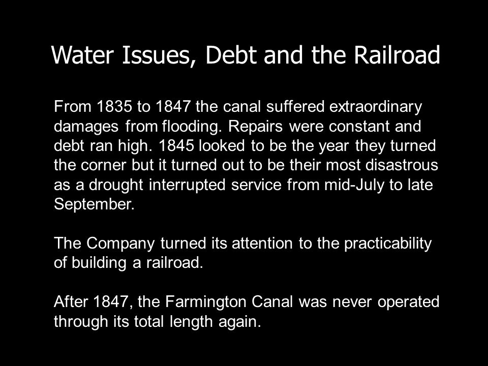 Water Issues, Debt and the Railroad From 1835 to 1847 the canal suffered extraordinary damages from flooding. Repairs were constant and debt ran high.