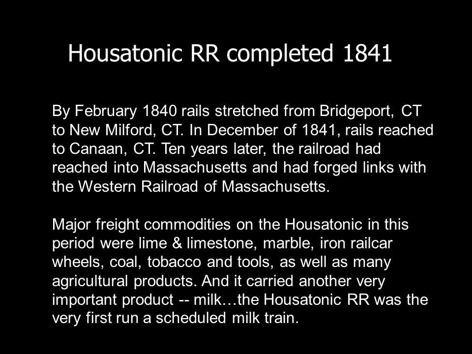 Housatonic RR completed 1841 By February 1840 rails stretched from Bridgeport, CT to New Milford, CT. In December of 1841, rails reached to Canaan, CT