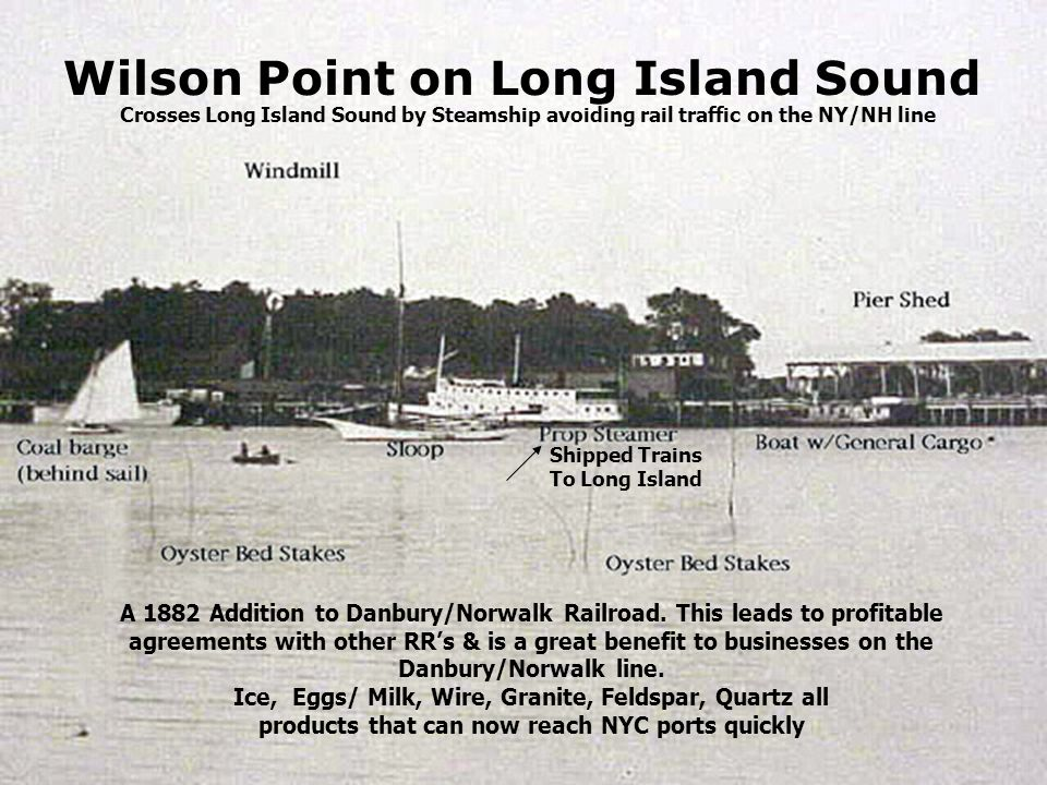Wilson Point on Long Island Sound A 1882 Addition to Danbury/Norwalk Railroad. This leads to profitable agreements with other RRs & is a great benefit