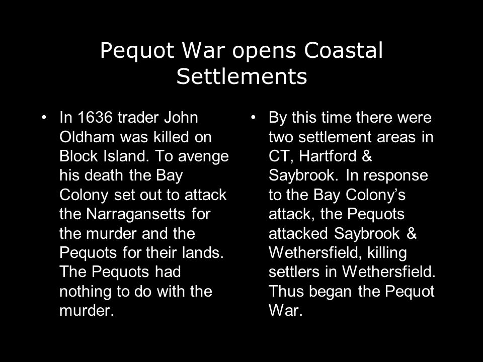 Pequot War opens Coastal Settlements In 1636 trader John Oldham was killed on Block Island. To avenge his death the Bay Colony set out to attack the N