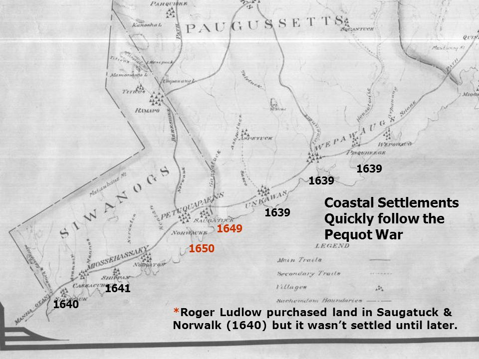 1639 1650 1641 1640 Coastal Settlements Quickly follow the Pequot War 1649 *Roger Ludlow purchased land in Saugatuck & Norwalk (1640) but it wasnt set