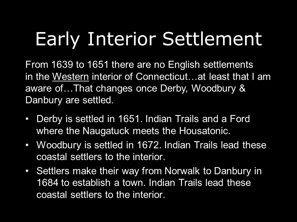 Early Interior Settlement Derby is settled in 1651. Indian Trails and a Ford where the Naugatuck meets the Housatonic. Woodbury is settled in 1672. In
