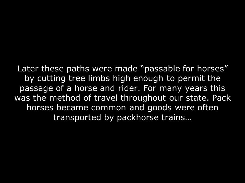 Later these paths were made passable for horses by cutting tree limbs high enough to permit the passage of a horse and rider. For many years this was