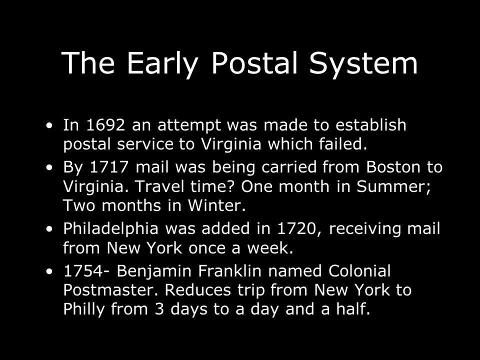 The Early Postal System In 1692 an attempt was made to establish postal service to Virginia which failed. By 1717 mail was being carried from Boston t
