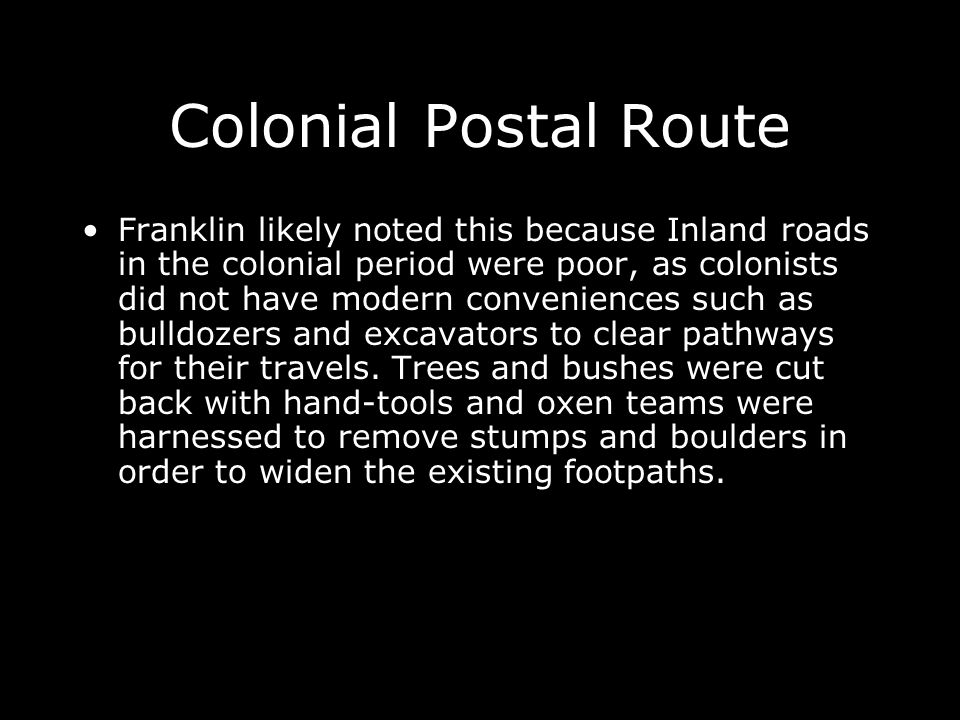 Colonial Postal Route Franklin likely noted this because Inland roads in the colonial period were poor, as colonists did not have modern conveniences