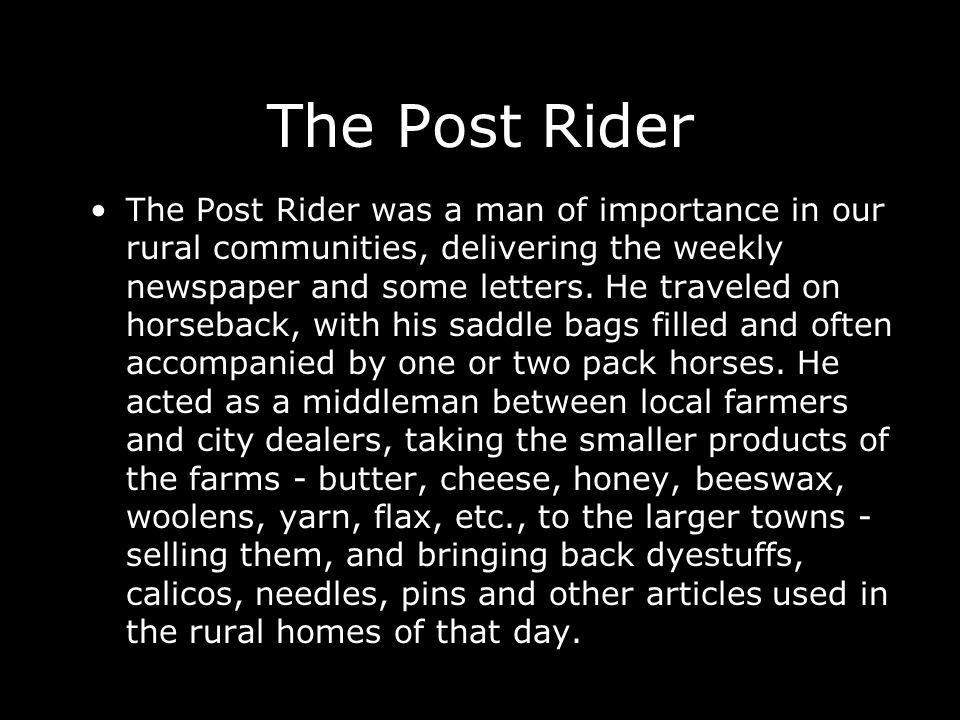 The Post Rider The Post Rider was a man of importance in our rural communities, delivering the weekly newspaper and some letters. He traveled on horse