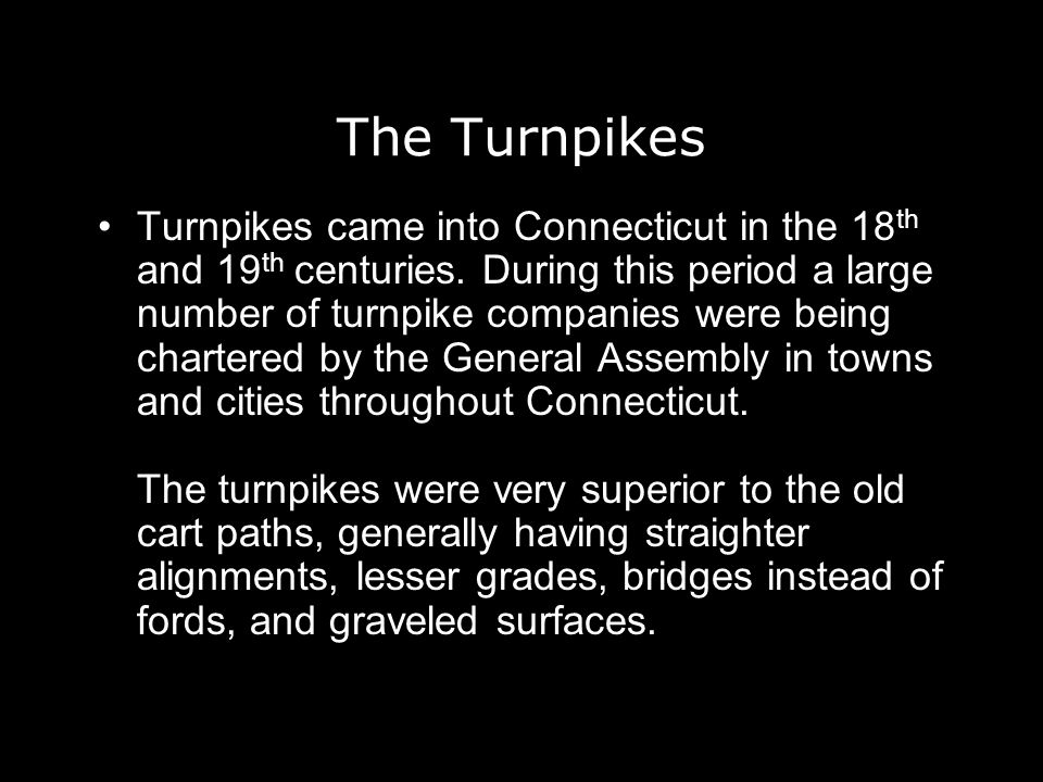 The Turnpikes Turnpikes came into Connecticut in the 18 th and 19 th centuries. During this period a large number of turnpike companies were being cha