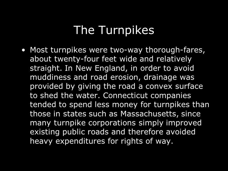 The Turnpikes Most turnpikes were two-way thorough-fares, about twenty-four feet wide and relatively straight. In New England, in order to avoid muddi