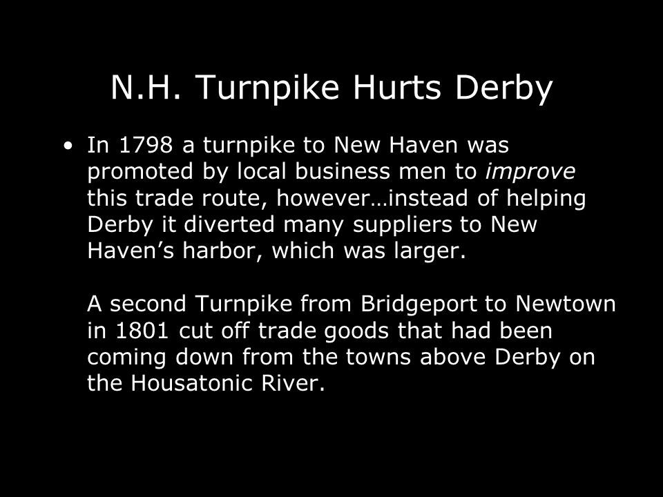 N.H. Turnpike Hurts Derby In 1798 a turnpike to New Haven was promoted by local business men to improve this trade route, however…instead of helping D