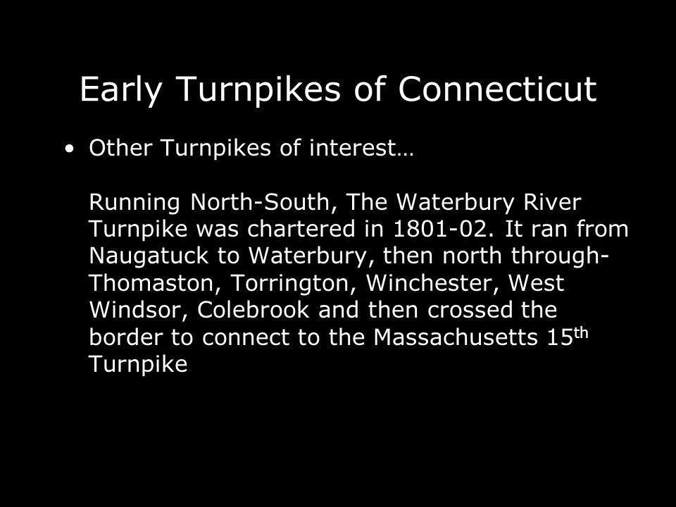 Early Turnpikes of Connecticut Other Turnpikes of interest… Running North-South, The Waterbury River Turnpike was chartered in 1801-02. It ran from Na