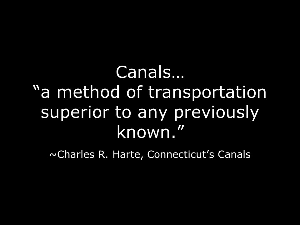 Canals… a method of transportation superior to any previously known. ~Charles R. Harte, Connecticuts Canals
