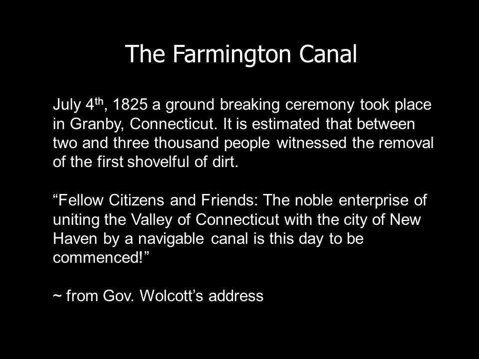 The Farmington Canal July 4 th, 1825 a ground breaking ceremony took place in Granby, Connecticut. It is estimated that between two and three thousand