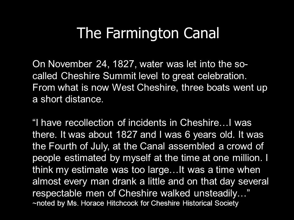 The Farmington Canal On November 24, 1827, water was let into the so- called Cheshire Summit level to great celebration. From what is now West Cheshir