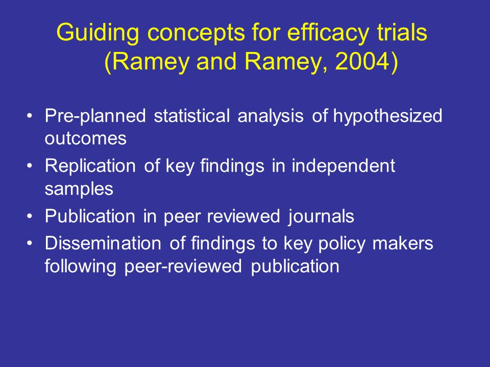 Guiding concepts for efficacy trials (Ramey and Ramey, 2004) Pre-planned statistical analysis of hypothesized outcomes Replication of key findings in