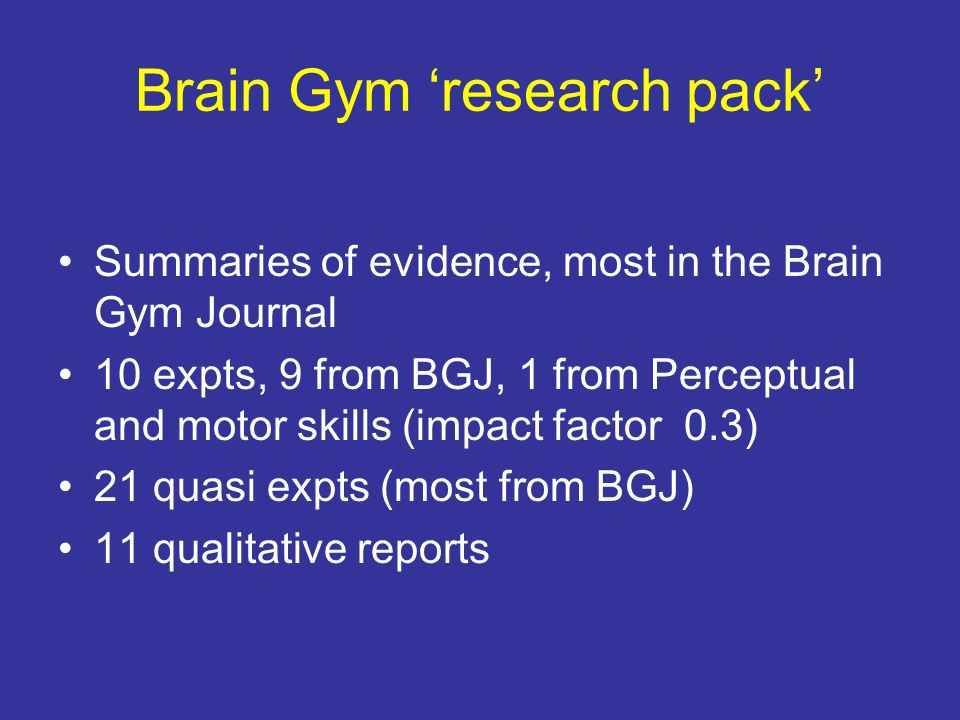 Brain Gym research pack Summaries of evidence, most in the Brain Gym Journal 10 expts, 9 from BGJ, 1 from Perceptual and motor skills (impact factor 0