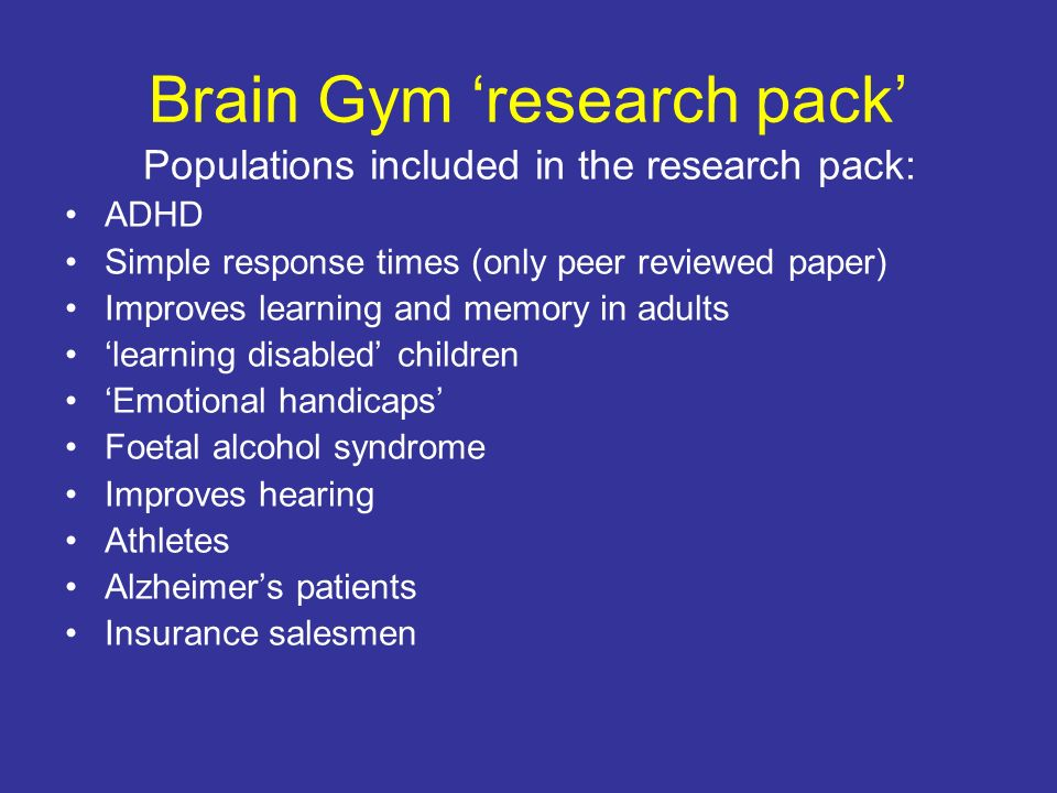 Brain Gym research pack Populations included in the research pack: ADHD Simple response times (only peer reviewed paper) Improves learning and memory