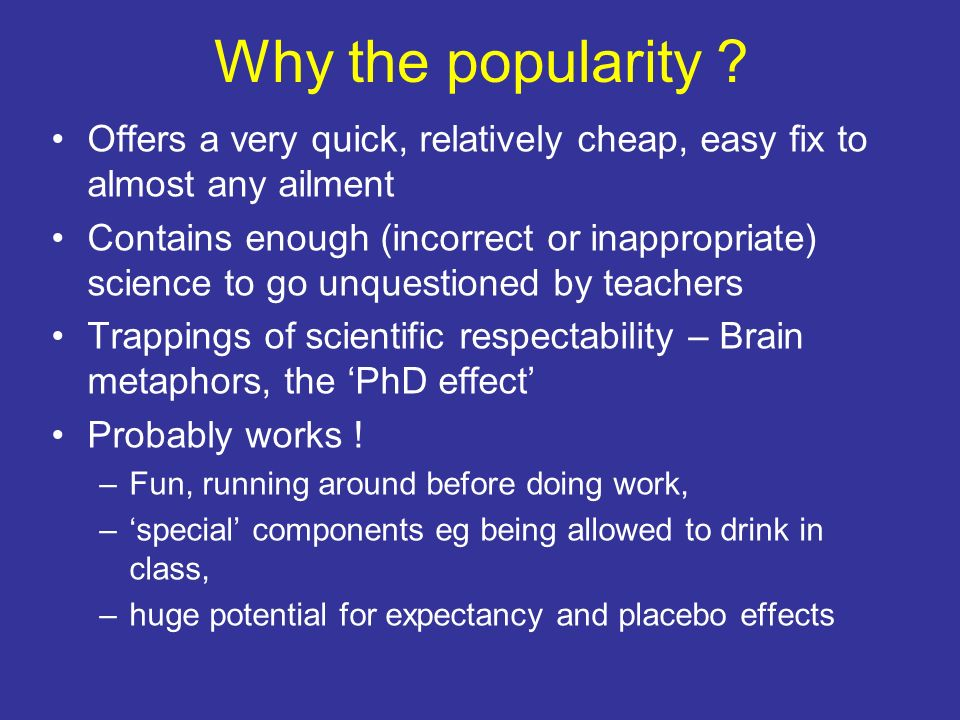 Why the popularity ? Offers a very quick, relatively cheap, easy fix to almost any ailment Contains enough (incorrect or inappropriate) science to go