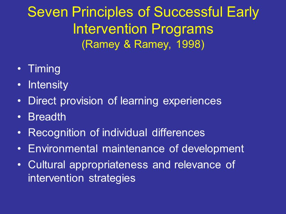 Seven Principles of Successful Early Intervention Programs (Ramey & Ramey, 1998) Timing Intensity Direct provision of learning experiences Breadth Rec