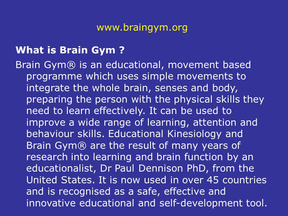 www.braingym.org What is Brain Gym ? Brain Gym® is an educational, movement based programme which uses simple movements to integrate the whole brain,