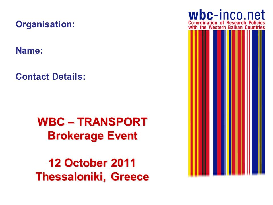 WBC – TRANSPORT Brokerage Event 12 October 2011 Thessaloniki, Greece Organisation: Name: Contact Details:
